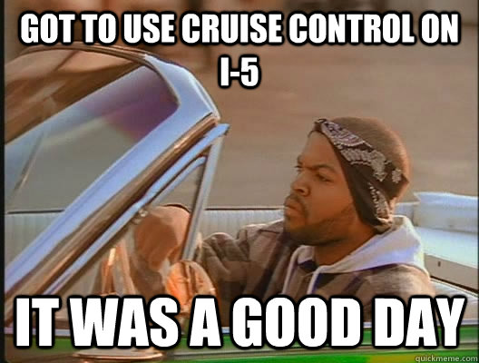 Got to use cruise control on i-5 it was a good day