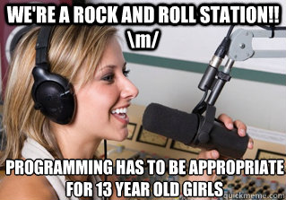 WE'RE A ROCK AND ROLL STATION!! \m/ PROGRAMMING HAS TO BE APPROPRIATE FOR 13 YEAR OLD GIRLS - WE'RE A ROCK AND ROLL STATION!! \m/ PROGRAMMING HAS TO BE APPROPRIATE FOR 13 YEAR OLD GIRLS  scumbag radio dj
