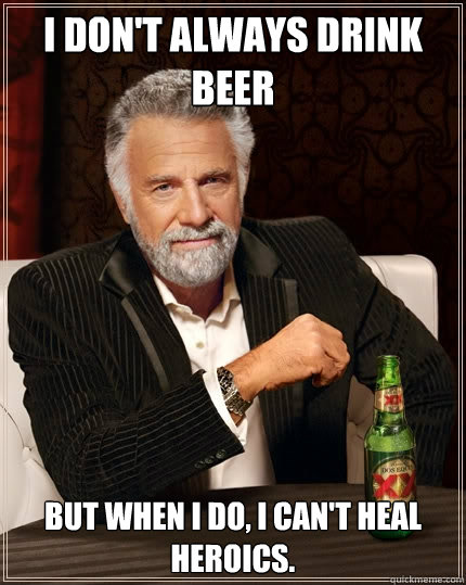 I don't always drink beer But when I do, I can't heal heroics.  The Most Interesting Man In The World