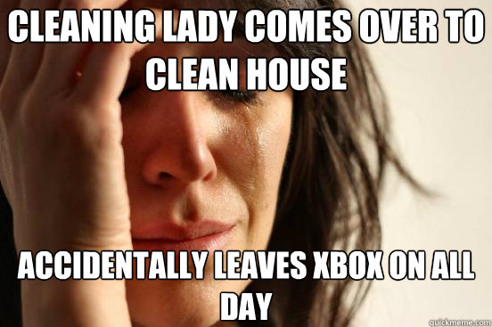 Cleaning lady comes over to clean house accidentally leaves xbox on all day - Cleaning lady comes over to clean house accidentally leaves xbox on all day  First World Problems