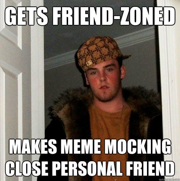 Gets friend-zoned makes meme mocking close personal friend - Gets friend-zoned makes meme mocking close personal friend  Scumbag Steve