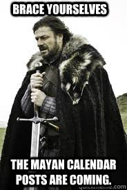Brace Yourselves The Mayan Calendar posts are coming. - Brace Yourselves The Mayan Calendar posts are coming.  Brace Yourselves