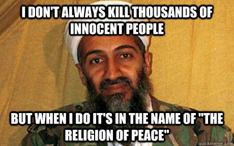 I don't always kill thousands of innocent people but when i do it's in the name of