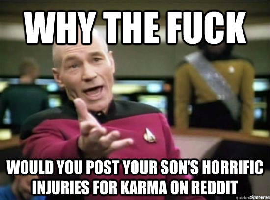 Why the fuck would you post your son's horrific injuries for karma on reddit - Why the fuck would you post your son's horrific injuries for karma on reddit  Annoyed Picard HD