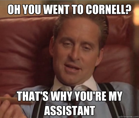oh you went to cornell? that's why you're my assistant  Investment Banker Douchebag