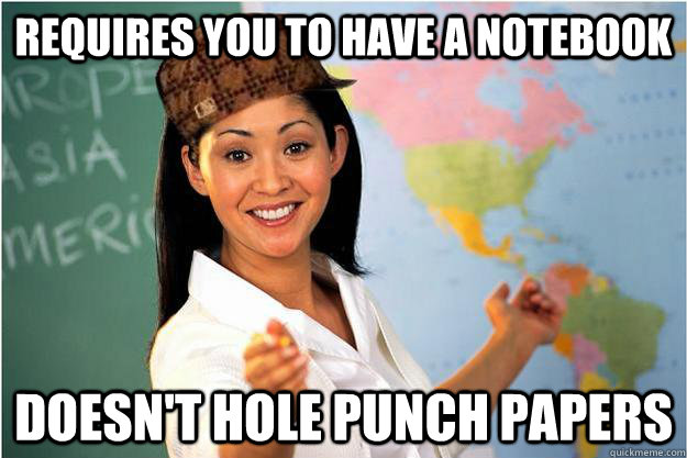 Requires you to have a notebook doesn't hole punch papers - Requires you to have a notebook doesn't hole punch papers  Scumbag Teacher
