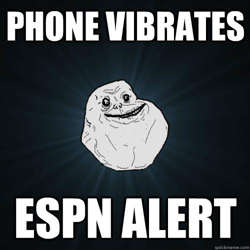Phone vibrates espn alert  Forever Alone