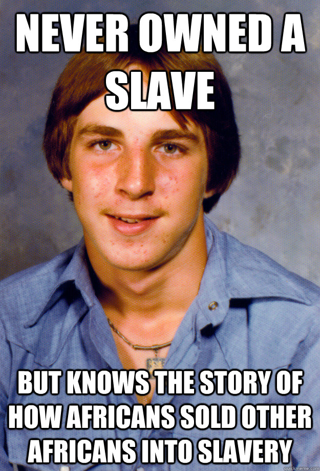 never owned a slave but knows the story of how africans sold other africans into slavery  Old Economy Steven
