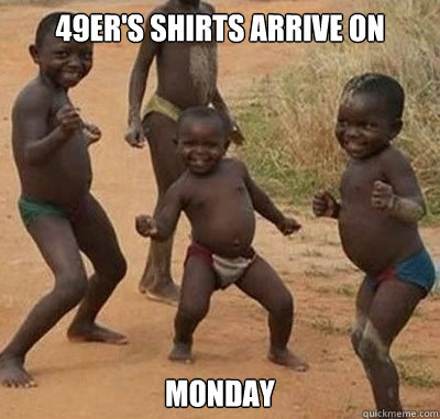 49er's shirts arrive on  monday