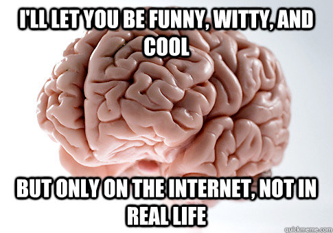 i'll let you be funny, witty, and cool but only on the internet, not in real life - i'll let you be funny, witty, and cool but only on the internet, not in real life  Scumbag Brain