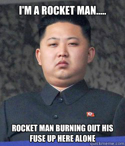 I'm a rocket man.....  Rocket man burning out his fuse up here alone - I'm a rocket man.....  Rocket man burning out his fuse up here alone  North Korea