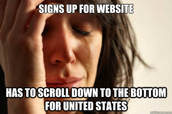 Signs up for website  has to scroll down to the bottom for United States - Signs up for website  has to scroll down to the bottom for United States  First World Problems