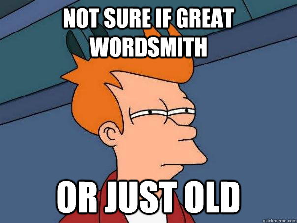Not sure if great wordsmith or just old - Not sure if great wordsmith or just old  Futurama Fry
