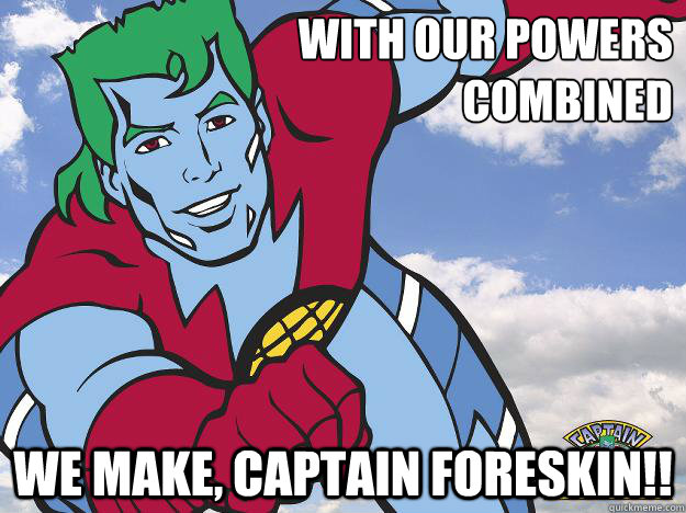 WITH OUR POWERS  COMBINED WE MAKE, CAPTAIN FORESKIN!!
