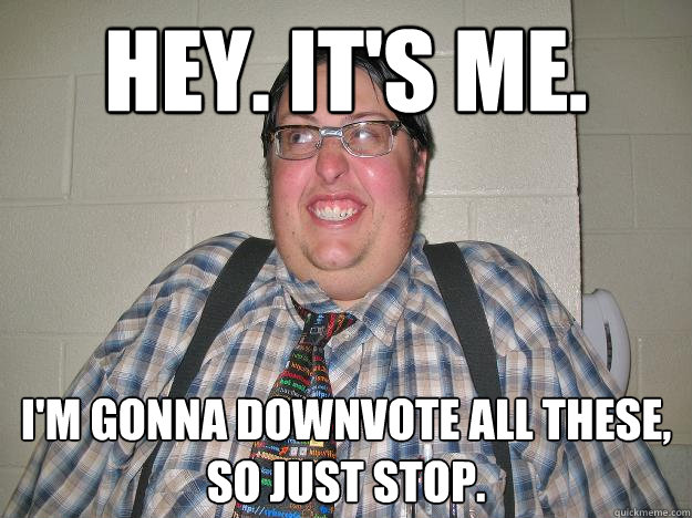hey. it's me. i'm gonna downvote all these, so just stop.