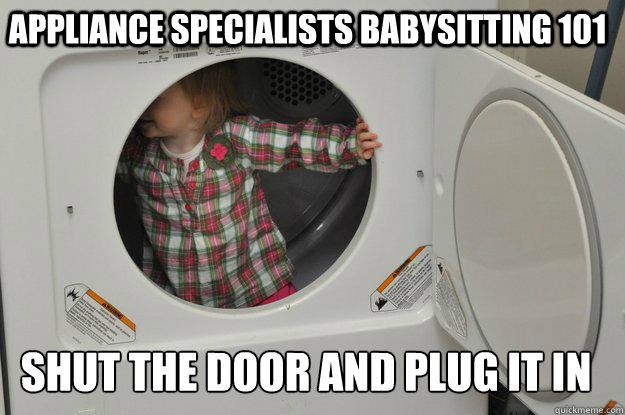 3099d981e5ad546aaa1352f7c23460c6dfb23c4d6f8ad934ed42ff3f8517b915 appliance specialists babysitting 101 shut the door and plug it in