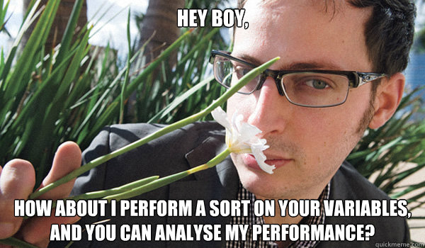 Hey Boy,  How about I perform a sort on your variables, and you can analyse my performance?
