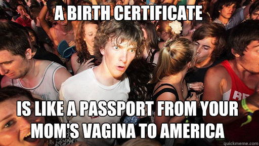 A birth certificate  is like a passport from your mom's vagina to America - A birth certificate  is like a passport from your mom's vagina to America  Sudden Clarity Clarence