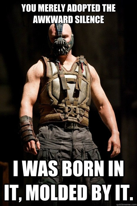 You merely adopted the awkward silence I was born in it, molded by it.  Permission Bane