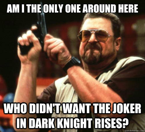 Am i the only one around here Who didn't want the Joker in Dark Knight Rises? - Am i the only one around here Who didn't want the Joker in Dark Knight Rises?  Am I The Only One Around Here
