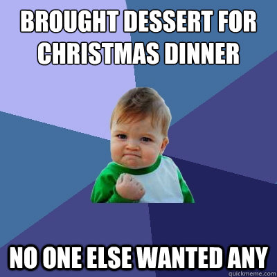 Brought Dessert for Christmas Dinner No one else wanted any - Brought Dessert for Christmas Dinner No one else wanted any  Success Kid