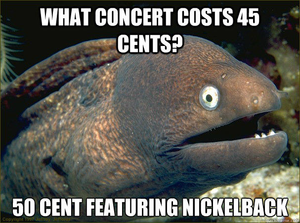 What concert costs 45 cents? 50 cent featuring nickelback - What concert costs 45 cents? 50 cent featuring nickelback  Bad Joke Eel