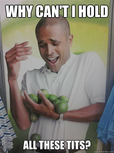 Why can't I hold All these tits?  Lime Guy