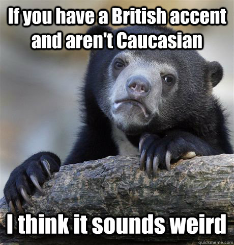 If you have a British accent and aren't Caucasian  I think it sounds weird  - If you have a British accent and aren't Caucasian  I think it sounds weird   Confession Bear