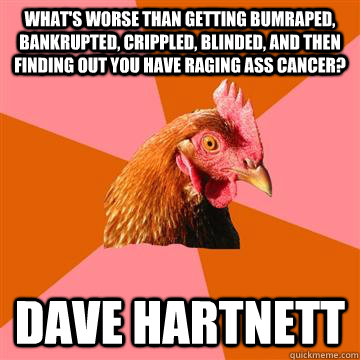 What's worse than getting bumraped, bankrupted, crippled, blinded, and then finding out you have raging ass cancer? Dave Hartnett  Anti-Joke Chicken
