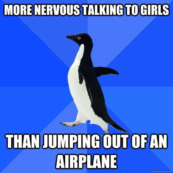 More nervous talking to girls Than jumping out of an airplane - More nervous talking to girls Than jumping out of an airplane  Socially Awkward Penguin