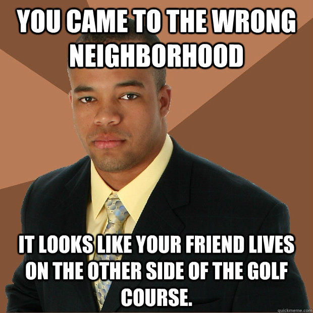 You came to the wrong neighborhood it looks like your friend lives on the other side of the golf course.