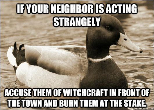 If your neighbor is acting strangely Accuse them of witchcraft in front of the town and burn them at the stake.