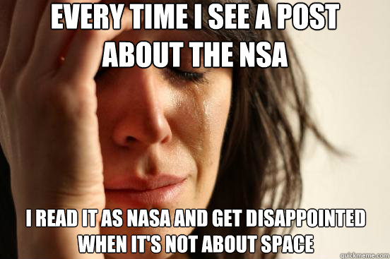 Every time I see a post about the NSA i read it as nasa and get disappointed when it's not about space - Every time I see a post about the NSA i read it as nasa and get disappointed when it's not about space  First World Problems