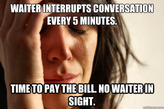 Waiter interrupts conversation every 5 minutes.  Time to pay the bill. No waiter in sight.  - Waiter interrupts conversation every 5 minutes.  Time to pay the bill. No waiter in sight.   First World Problems