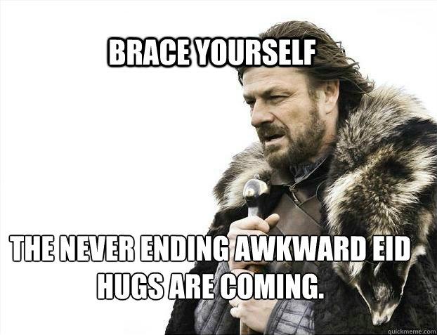 BRACE YOURSELF The Never ending Awkward EID Hugs are coming. - BRACE YOURSELF The Never ending Awkward EID Hugs are coming.  BRACE YOURSELF TIMELINE POSTS
