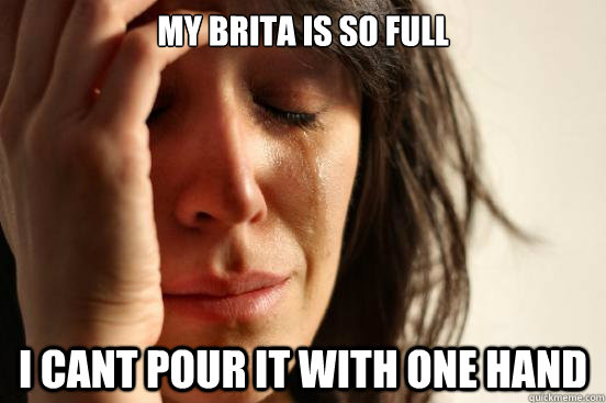 MY brita is so full i cant pour it with one hand - MY brita is so full i cant pour it with one hand  First World Problems