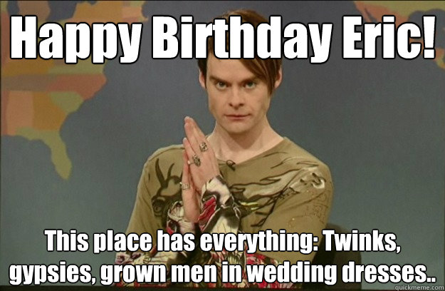 Happy Birthday Eric! This place has everything: Twinks, gypsies, grown men in wedding dresses..
