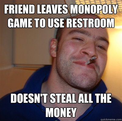 friend leaves monopoly game to use restroom doesn't steal all the money
