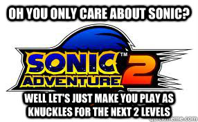 Oh you only care about sonic? well let's just make you play as knuckles for the next 2 levels - Oh you only care about sonic? well let's just make you play as knuckles for the next 2 levels  Scumbag Sonic Adventure 2