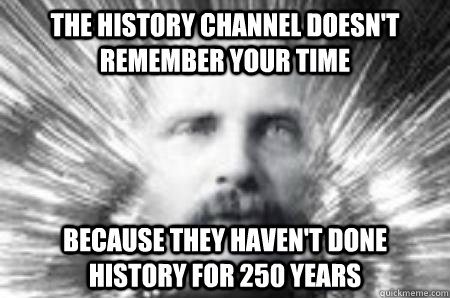 the history channel doesn't remember your time because they haven't done history for 250 years