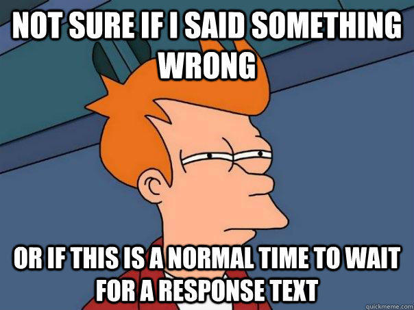 Not sure if I said something wrong or if this is a normal time to wait for a response text - Not sure if I said something wrong or if this is a normal time to wait for a response text  Futurama Fry