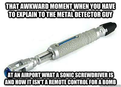 That awkward moment when you have to explain to the metal detector guy at an airport what a sonic screwdriver is and how it isn't a remote control for a bomb - That awkward moment when you have to explain to the metal detector guy at an airport what a sonic screwdriver is and how it isn't a remote control for a bomb  Sonic