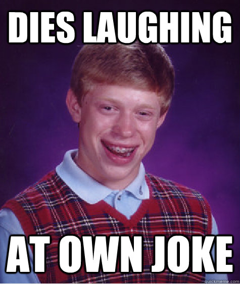 Dies laughing At own joke - Dies laughing At own joke  Bad Luck Brian