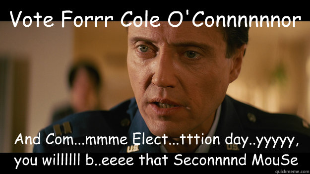 Vote Forrr Cole O'Connnnnnor And Com...mmme Elect...tttion day..yyyyy, you willllll b..eeee that Seconnnnd MouSe