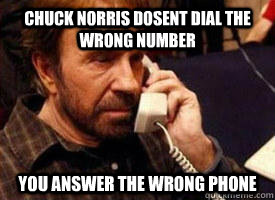 Funny Meme For Wrong Number : Chuck norris dosent dial the wrong number you answer the wrong
