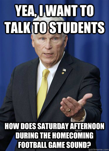 yea, i want to talk to students how does saturday afternoon during the homecoming football game sound?