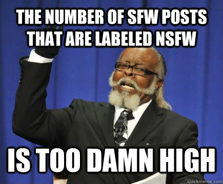 The number of SFW posts that are labeled NSFW  Is TOO DAMN HIGH - The number of SFW posts that are labeled NSFW  Is TOO DAMN HIGH  Too Damn High