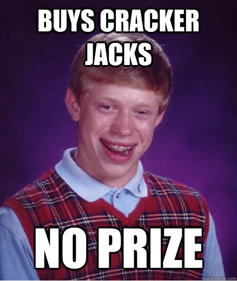 Buys Cracker Jacks No prize - Buys Cracker Jacks No prize  Bad Luck Brian