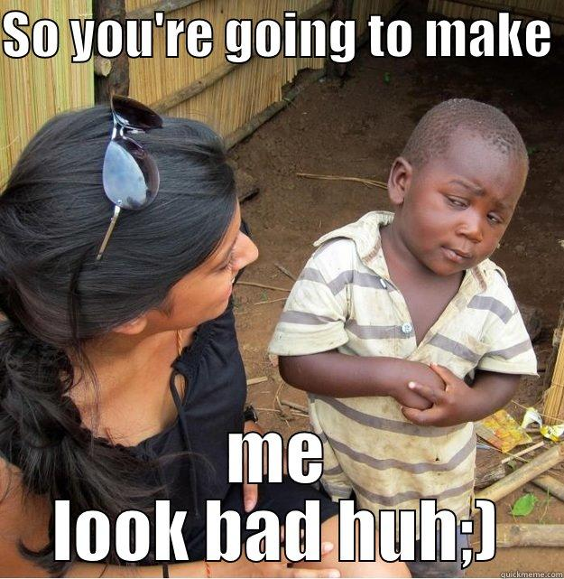 SO YOU'RE GOING TO MAKE  ME LOOK BAD HUH;) Skeptical Third World Kid