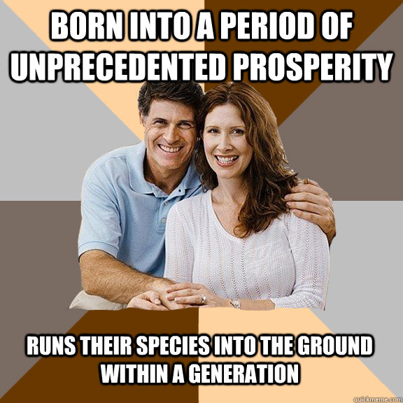 born into a period of unprecedented prosperity runs their species into the ground within a generation - born into a period of unprecedented prosperity runs their species into the ground within a generation  Scumbag Parents